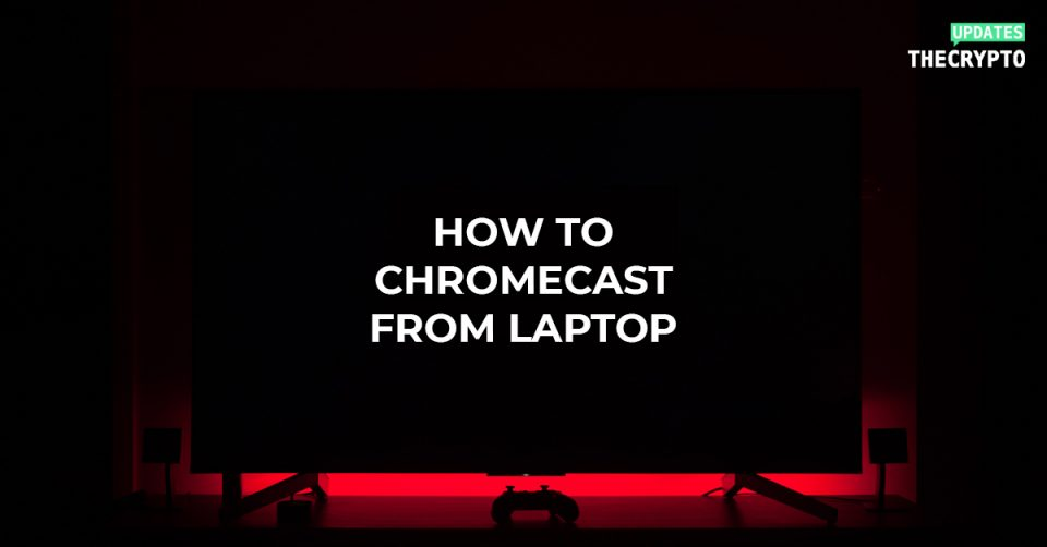 how to chromecast from laptop